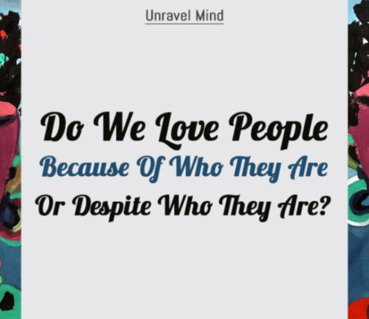 Do We Love People Because Of Who They Are Or Despite Who They Are?